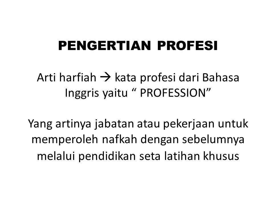 PENGERTIAN PROFESI Arti harfiah  kata profesi dari Bahasa Inggris yaitu PROFESSION Yang artinya jabatan atau pekerjaan untuk memperoleh nafkah dengan sebelumnya melalui pendidikan seta latihan khusus