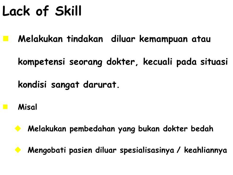 Lack of Skill Melakukan tindakan diluar kemampuan atau kompetensi seorang dokter, kecuali pada situasi kondisi sangat darurat.
