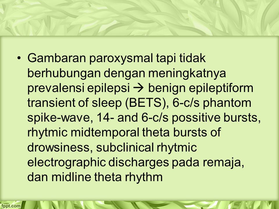 Gambaran paroxysmal tapi tidak berhubungan dengan meningkatnya prevalensi epilepsi  benign epileptiform transient of sleep (BETS), 6-c/s phantom spike-wave, 14- and 6-c/s possitive bursts, rhytmic midtemporal theta bursts of drowsiness, subclinical rhytmic electrographic discharges pada remaja, dan midline theta rhythm