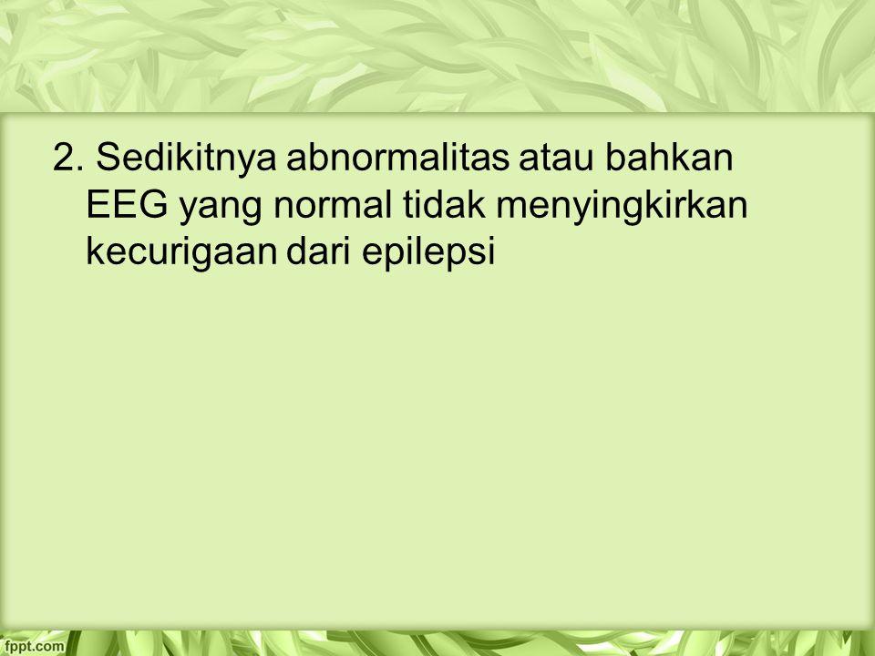 2. Sedikitnya abnormalitas atau bahkan EEG yang normal tidak menyingkirkan kecurigaan dari epilepsi