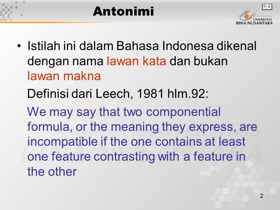 Antonimi Istilah ini dalam Bahasa Indonesa dikenal dengan nama lawan kata dan bukan lawan makna. Definisi dari Leech, 1981 hlm.92: