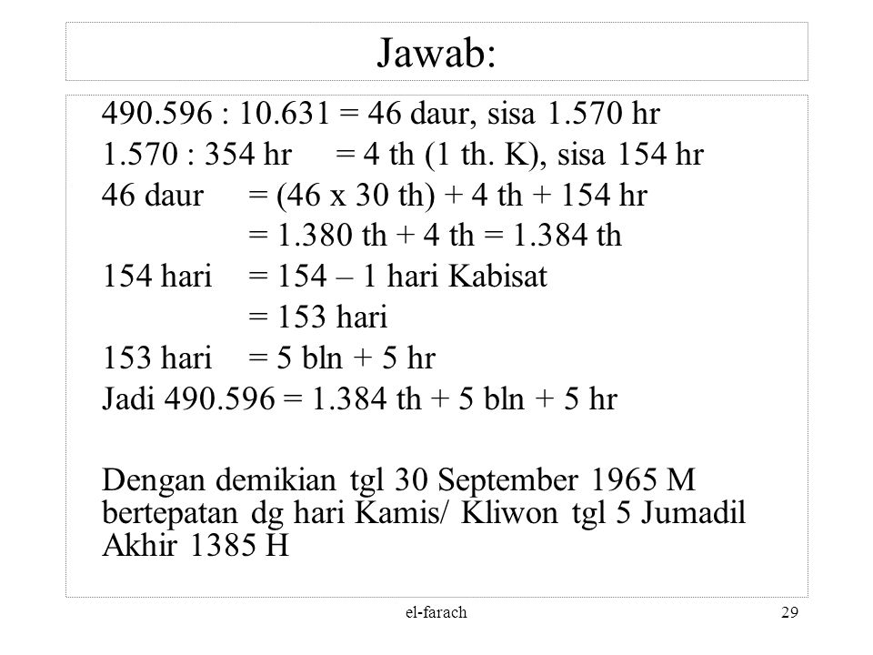 Jawab: 490.596 : 10.631 = 46 daur, sisa 1.570 hr. 1.570 : 354 hr = 4 th (1 th. K), sisa 154 hr. 46 daur = (46 x 30 th) + 4 th + 154 hr.