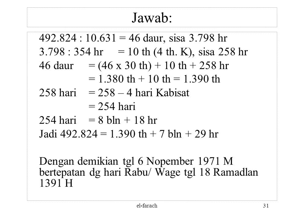 Jawab: 492.824 : 10.631 = 46 daur, sisa 3.798 hr. 3.798 : 354 hr = 10 th (4 th. K), sisa 258 hr. 46 daur = (46 x 30 th) + 10 th + 258 hr.