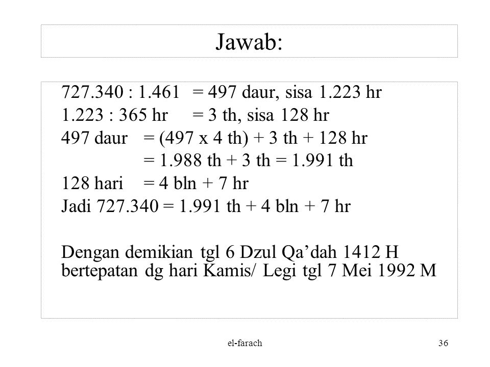 Jawab: 727.340 : 1.461 = 497 daur, sisa 1.223 hr. 1.223 : 365 hr = 3 th, sisa 128 hr. 497 daur = (497 x 4 th) + 3 th + 128 hr.