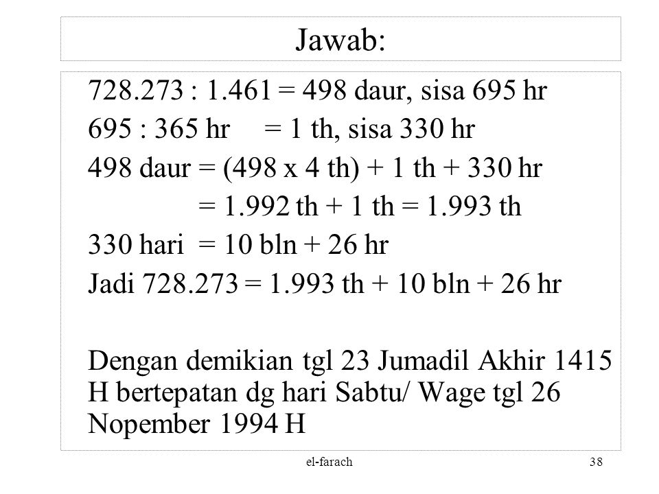 Jawab: 728.273 : 1.461 = 498 daur, sisa 695 hr. 695 : 365 hr = 1 th, sisa 330 hr. 498 daur = (498 x 4 th) + 1 th + 330 hr.