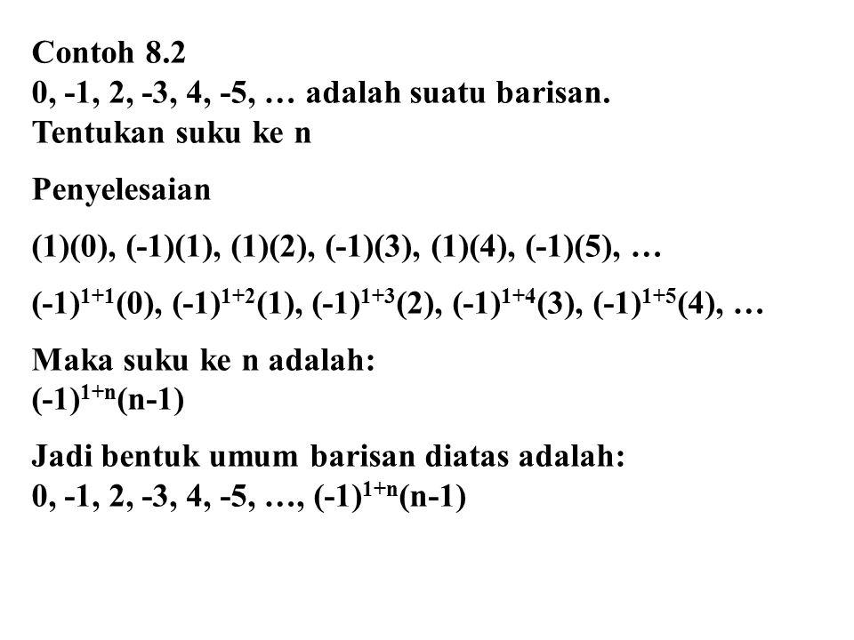 Contoh 8.2 0, -1, 2, -3, 4, -5, … adalah suatu barisan. Tentukan suku ke n. Penyelesaian. (1)(0), (-1)(1), (1)(2), (-1)(3), (1)(4), (-1)(5), …