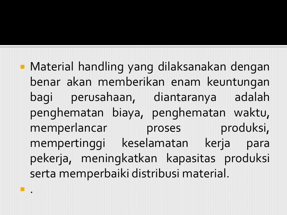 Material handling yang dilaksanakan dengan benar akan memberikan enam keuntungan bagi perusahaan, diantaranya adalah penghematan biaya, penghematan waktu, memperlancar proses produksi, mempertinggi keselamatan kerja para pekerja, meningkatkan kapasitas produksi serta memperbaiki distribusi material.
