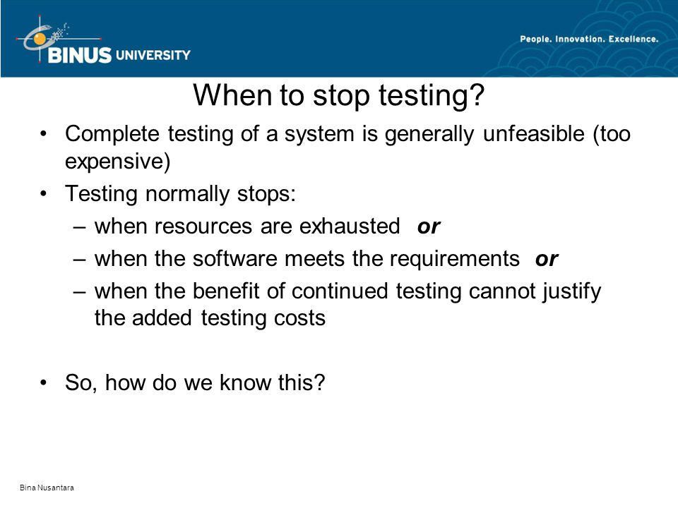 When to stop testing Complete testing of a system is generally unfeasible (too expensive) Testing normally stops: