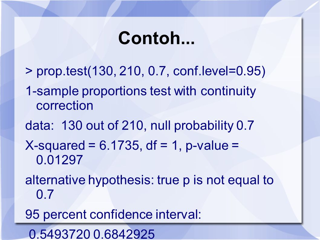 Contoh... > prop.test(130, 210, 0.7, conf.level=0.95)