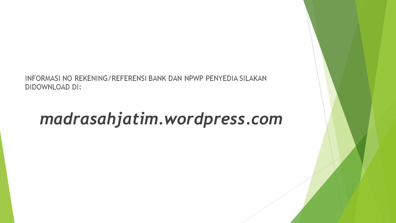 INFORMASI NO REKENING/REFERENSI BANK DAN NPWP PENYEDIA SILAKAN DIDOWNLOAD DI: madrasahjatim.wordpress.com