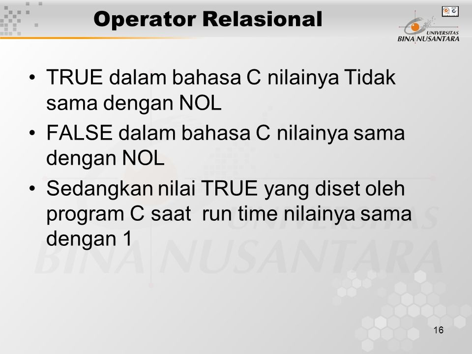 Operator Relasional TRUE dalam bahasa C nilainya Tidak sama dengan NOL. FALSE dalam bahasa C nilainya sama dengan NOL.