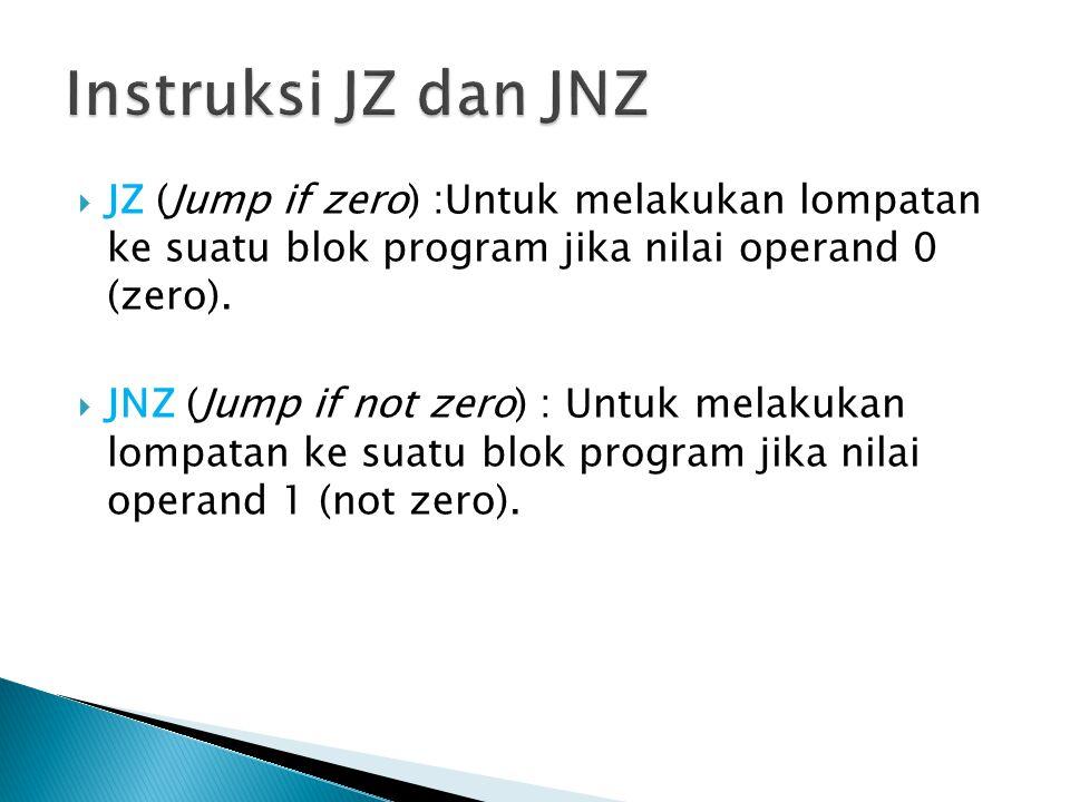 Instruksi JZ dan JNZ JZ (Jump if zero) :Untuk melakukan lompatan ke suatu blok program jika nilai operand 0 (zero).