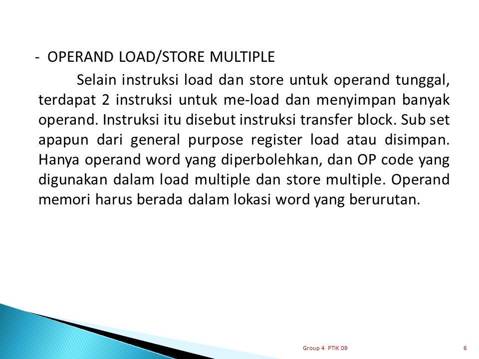 - OPERAND LOAD/STORE MULTIPLE Selain instruksi load dan store untuk operand tunggal, terdapat 2 instruksi untuk me-load dan menyimpan banyak operand. Instruksi itu disebut instruksi transfer block. Sub set apapun dari general purpose register load atau disimpan. Hanya operand word yang diperbolehkan, dan OP code yang digunakan dalam load multiple dan store multiple. Operand memori harus berada dalam lokasi word yang berurutan.