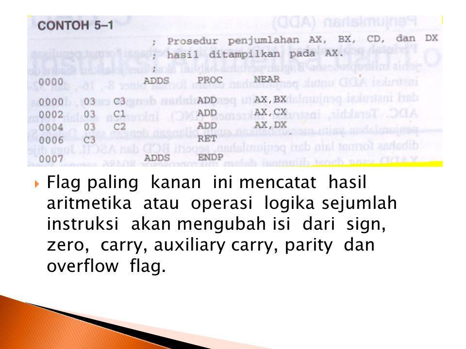 Flag paling kanan ini mencatat hasil aritmetika atau operasi logika sejumlah instruksi akan mengubah isi dari sign, zero, carry, auxiliary carry, parity dan overflow flag.