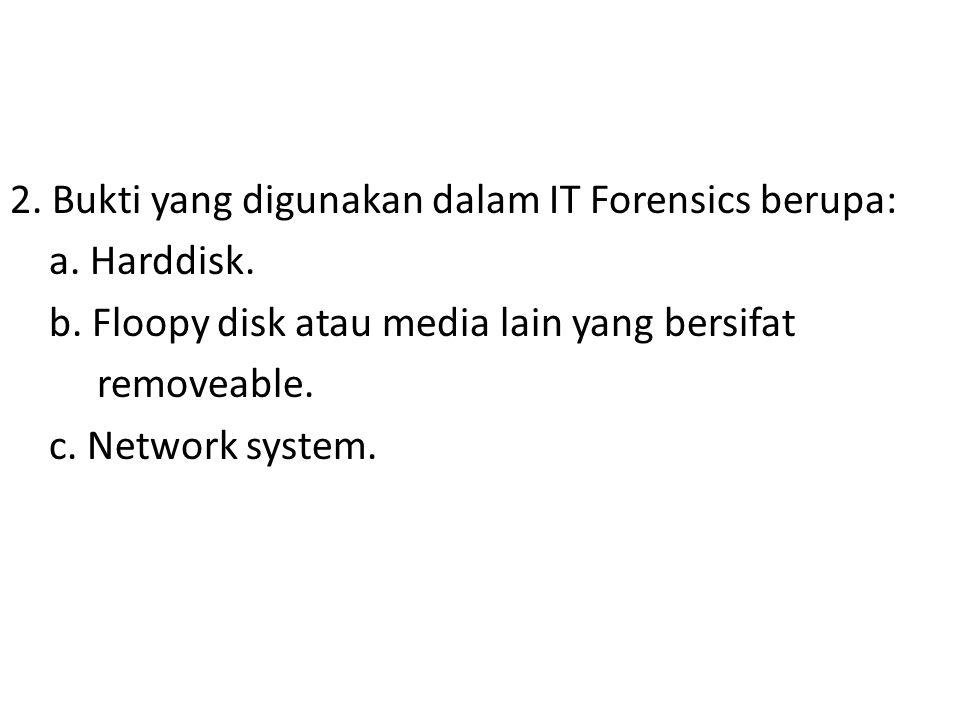 2. Bukti yang digunakan dalam IT Forensics berupa: a. Harddisk. b