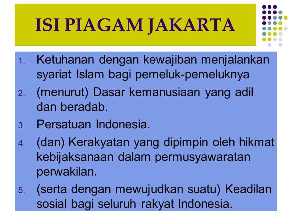 ISI PIAGAM JAKARTA Ketuhanan dengan kewajiban menjalankan syariat Islam bagi pemeluk-pemeluknya. (menurut) Dasar kemanusiaan yang adil dan beradab.