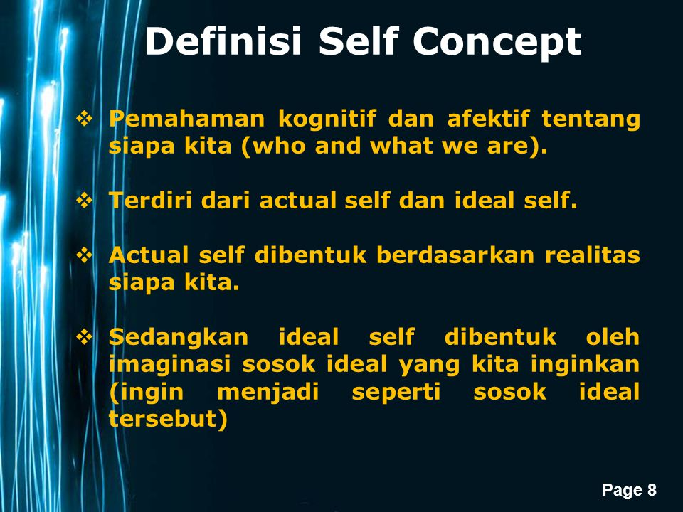 Definisi Self Concept Pemahaman kognitif dan afektif tentang siapa kita (who and what we are). Terdiri dari actual self dan ideal self.