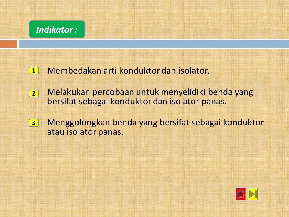 Indikator : Membedakan arti konduktor dan isolator. Melakukan percobaan untuk menyelidiki benda yang bersifat sebagai konduktor dan isolator panas.