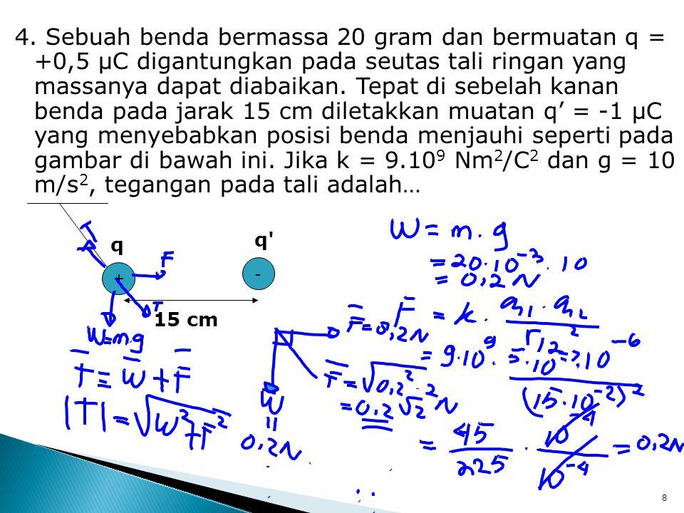 4. Sebuah benda bermassa 20 gram dan bermuatan q = +0,5 μC digantungkan pada seutas tali ringan yang massanya dapat diabaikan. Tepat di sebelah kanan benda pada jarak 15 cm diletakkan muatan q' = -1 μC yang menyebabkan posisi benda menjauhi seperti pada gambar di bawah ini. Jika k = 9.109 Nm2/C2 dan g = 10 m/s2, tegangan pada tali adalah…