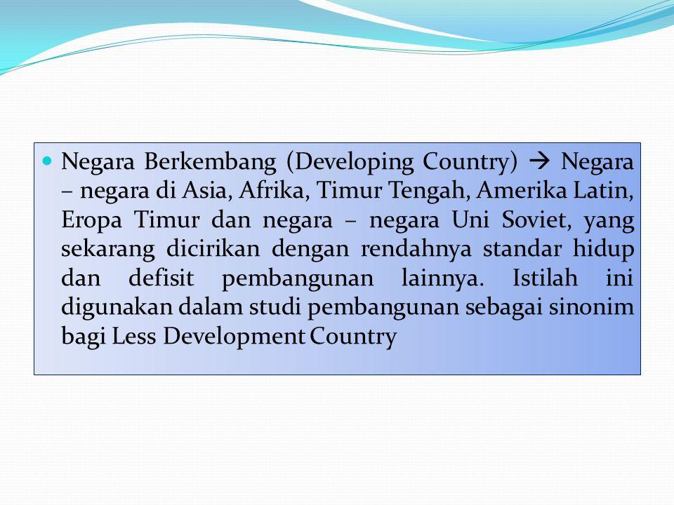 Negara Berkembang (Developing Country)  Negara – negara di Asia, Afrika, Timur Tengah, Amerika Latin, Eropa Timur dan negara – negara Uni Soviet, yang sekarang dicirikan dengan rendahnya standar hidup dan defisit pembangunan lainnya.