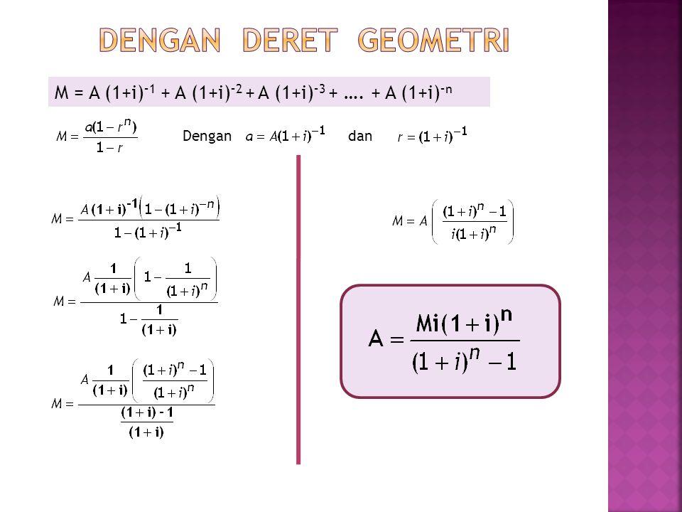 Dengan deret geometri M = A (1+i)–1 + A (1+i)–2 + A (1+i)–3 + …. + A (1+i)–n Dengan dan