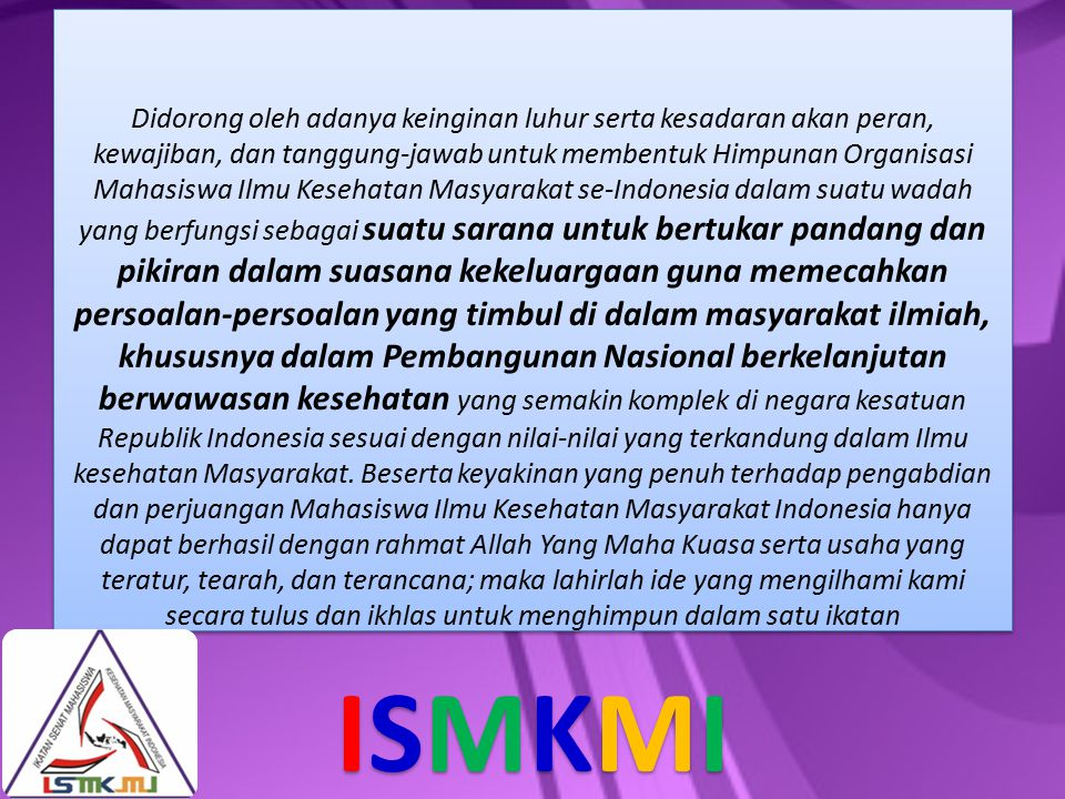 Didorong oleh adanya keinginan luhur serta kesadaran akan peran, kewajiban, dan tanggung-jawab untuk membentuk Himpunan Organisasi Mahasiswa Ilmu Kesehatan Masyarakat se-Indonesia dalam suatu wadah yang berfungsi sebagai suatu sarana untuk bertukar pandang dan pikiran dalam suasana kekeluargaan guna memecahkan persoalan-persoalan yang timbul di dalam masyarakat ilmiah, khususnya dalam Pembangunan Nasional berkelanjutan berwawasan kesehatan yang semakin komplek di negara kesatuan Republik Indonesia sesuai dengan nilai-nilai yang terkandung dalam Ilmu kesehatan Masyarakat. Beserta keyakinan yang penuh terhadap pengabdian dan perjuangan Mahasiswa Ilmu Kesehatan Masyarakat Indonesia hanya dapat berhasil dengan rahmat Allah Yang Maha Kuasa serta usaha yang teratur, tearah, dan terancana; maka lahirlah ide yang mengilhami kami secara tulus dan ikhlas untuk menghimpun dalam satu ikatan