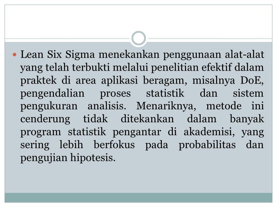Lean Six Sigma menekankan penggunaan alat-alat yang telah terbukti melalui penelitian efektif dalam praktek di area aplikasi beragam, misalnya DoE, pengendalian proses statistik dan sistem pengukuran analisis.