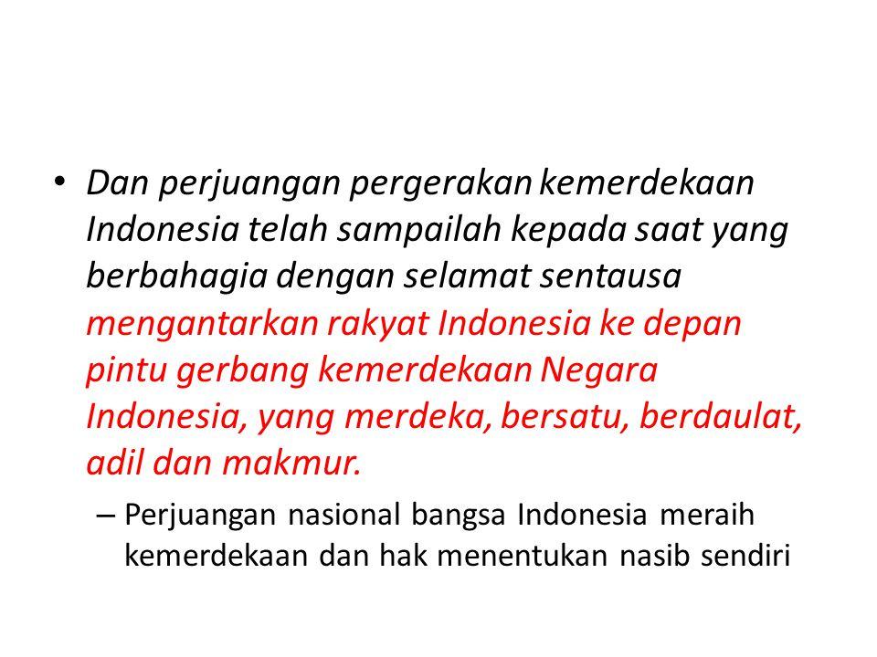 Dan perjuangan pergerakan kemerdekaan Indonesia telah sampailah kepada saat yang berbahagia dengan selamat sentausa mengantarkan rakyat Indonesia ke depan pintu gerbang kemerdekaan Negara Indonesia, yang merdeka, bersatu, berdaulat, adil dan makmur.