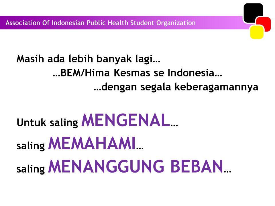 Masih ada lebih banyak lagi… …BEM/Hima Kesmas se Indonesia… …dengan segala keberagamannya Untuk saling MENGENAL… saling MEMAHAMI… saling MENANGGUNG BEBAN…