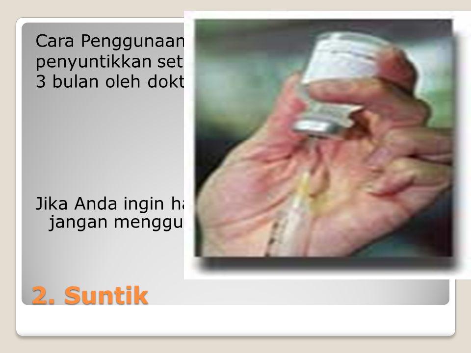 2. Suntik Cara Penggunaan : penyuntikkan setiap 3 bulan oleh dokter.
