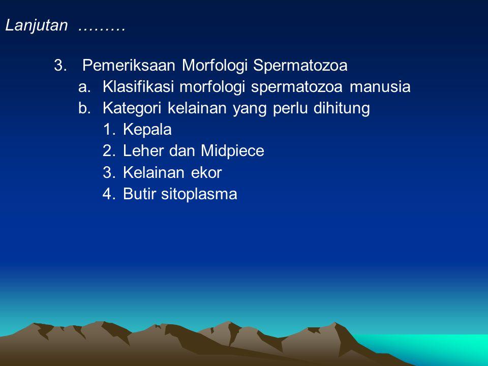 Lanjutan ……… Pemeriksaan Morfologi Spermatozoa. Klasifikasi morfologi spermatozoa manusia. Kategori kelainan yang perlu dihitung.