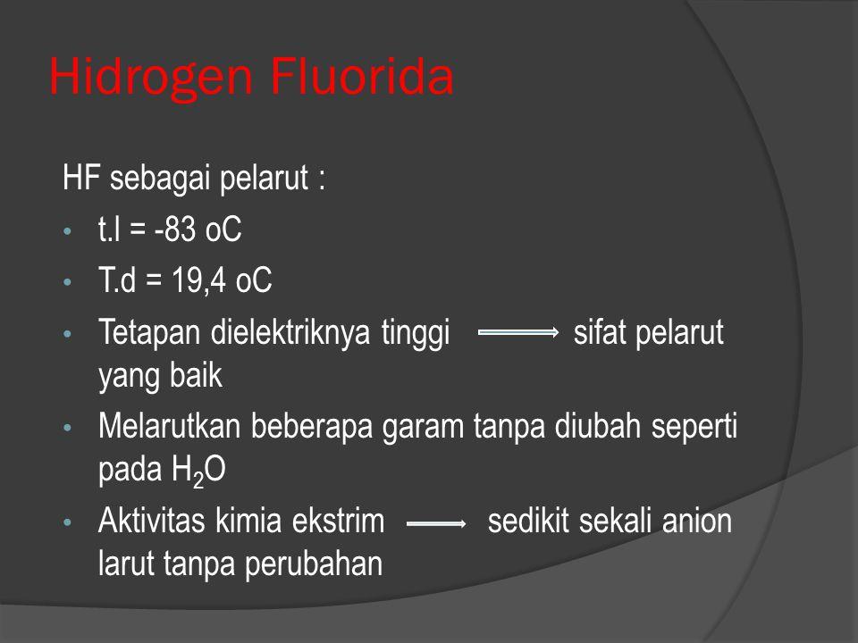 Hidrogen Fluorida HF sebagai pelarut : t.l = -83 oC T.d = 19,4 oC