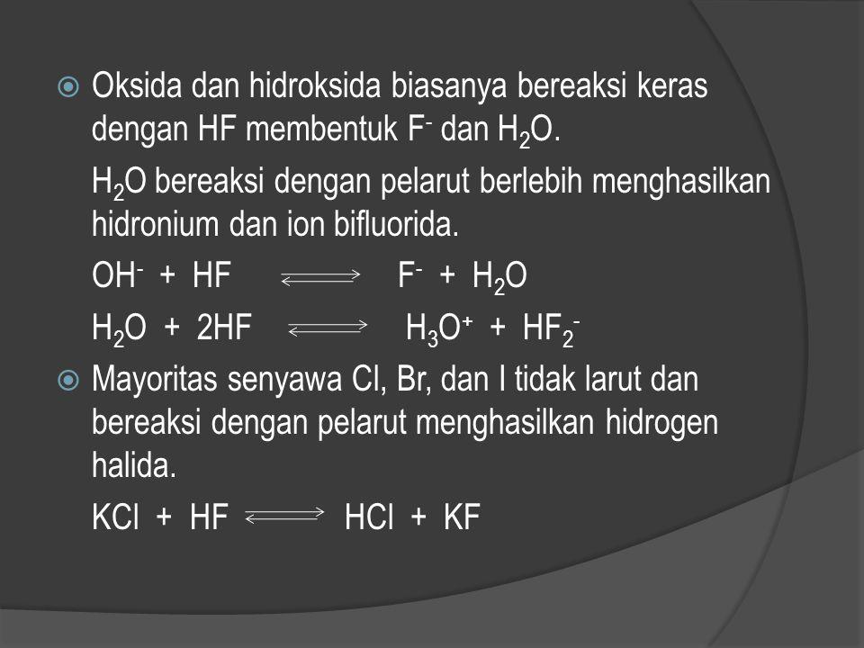 Oksida dan hidroksida biasanya bereaksi keras dengan HF membentuk F- dan H2O.