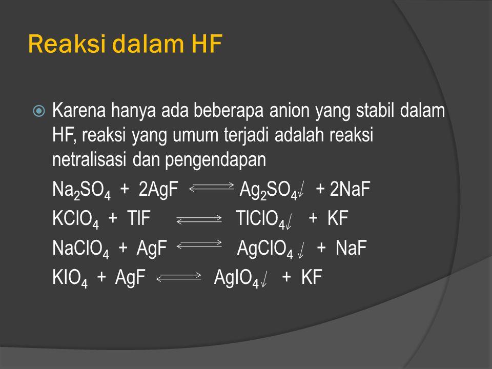 Reaksi dalam HF Karena hanya ada beberapa anion yang stabil dalam HF, reaksi yang umum terjadi adalah reaksi netralisasi dan pengendapan.
