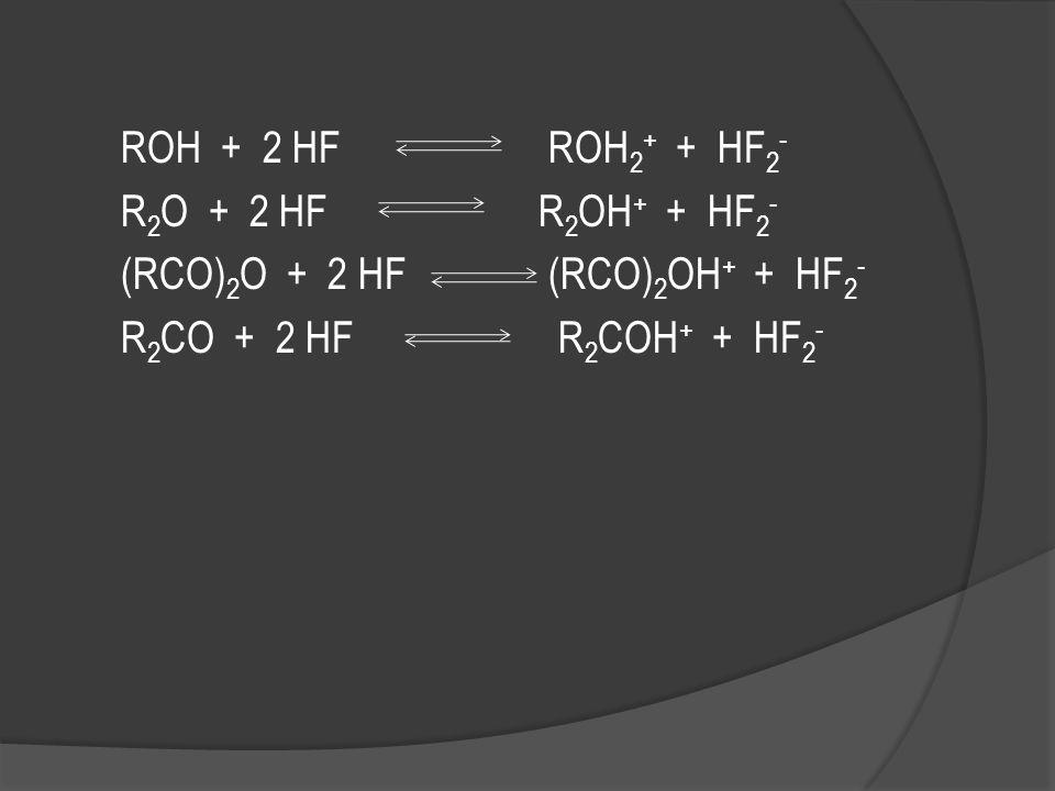 ROH + 2 HF ROH2+ + HF2- R2O + 2 HF R2OH+ + HF2- (RCO)2O + 2 HF (RCO)2OH+ + HF2- R2CO + 2 HF R2COH+ + HF2-