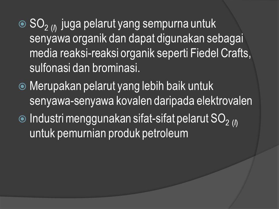SO2 (l) juga pelarut yang sempurna untuk senyawa organik dan dapat digunakan sebagai media reaksi-reaksi organik seperti Fiedel Crafts, sulfonasi dan brominasi.