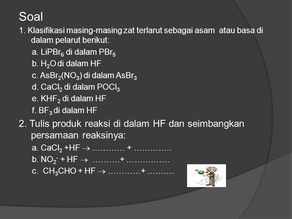 Soal 1. Klasifikasi masing-masing zat terlarut sebagai asam atau basa di dalam pelarut berikut: a. LiPBr6 di dalam PBr5.