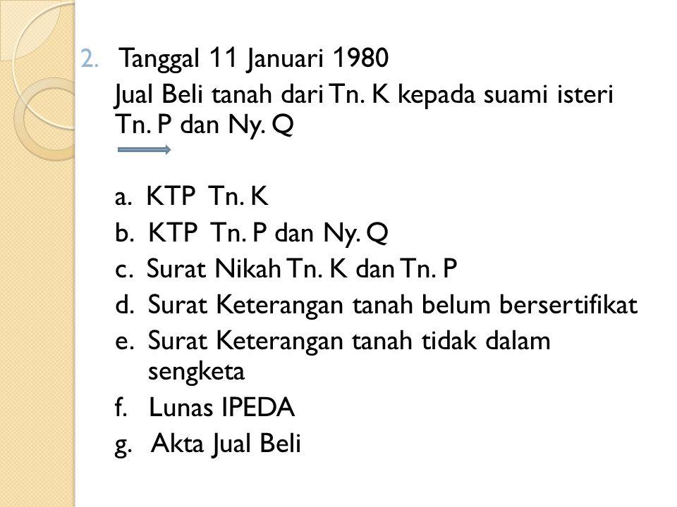 Tanggal 11 Januari 1980 Jual Beli tanah dari Tn. K kepada suami isteri Tn. P dan Ny. Q. a. KTP Tn. K.