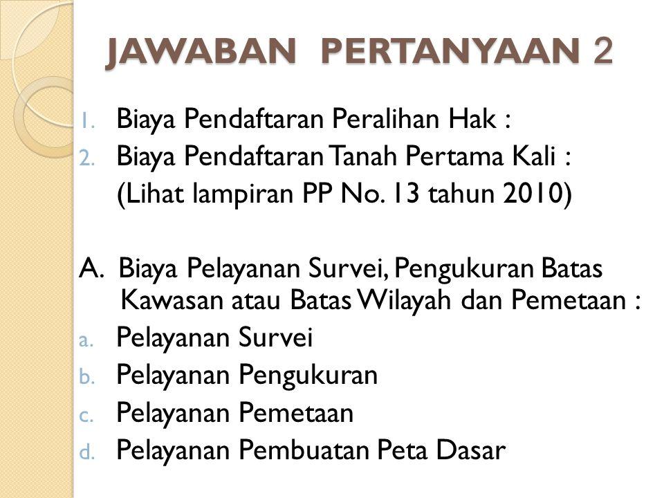 JAWABAN PERTANYAAN 2 Biaya Pendaftaran Peralihan Hak :