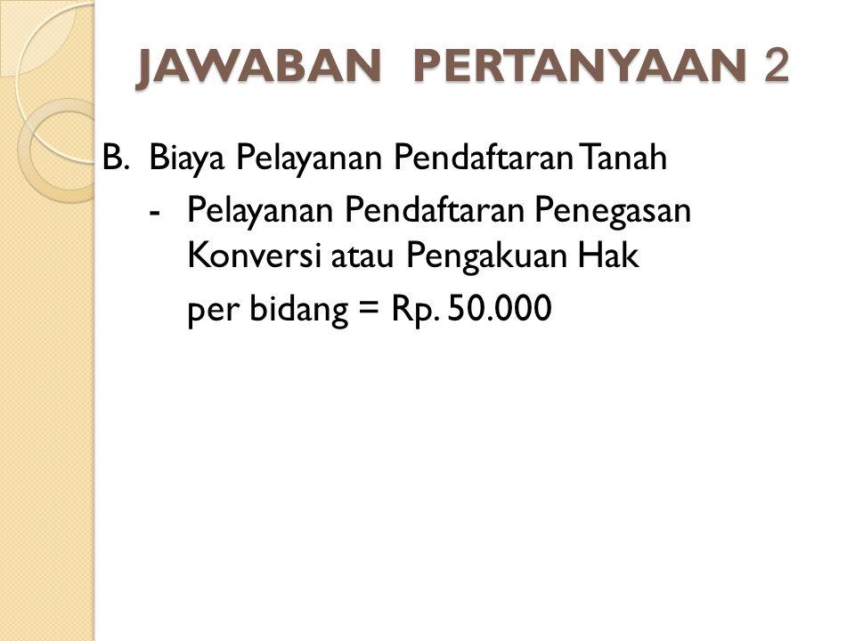 JAWABAN PERTANYAAN 2 B. Biaya Pelayanan Pendaftaran Tanah