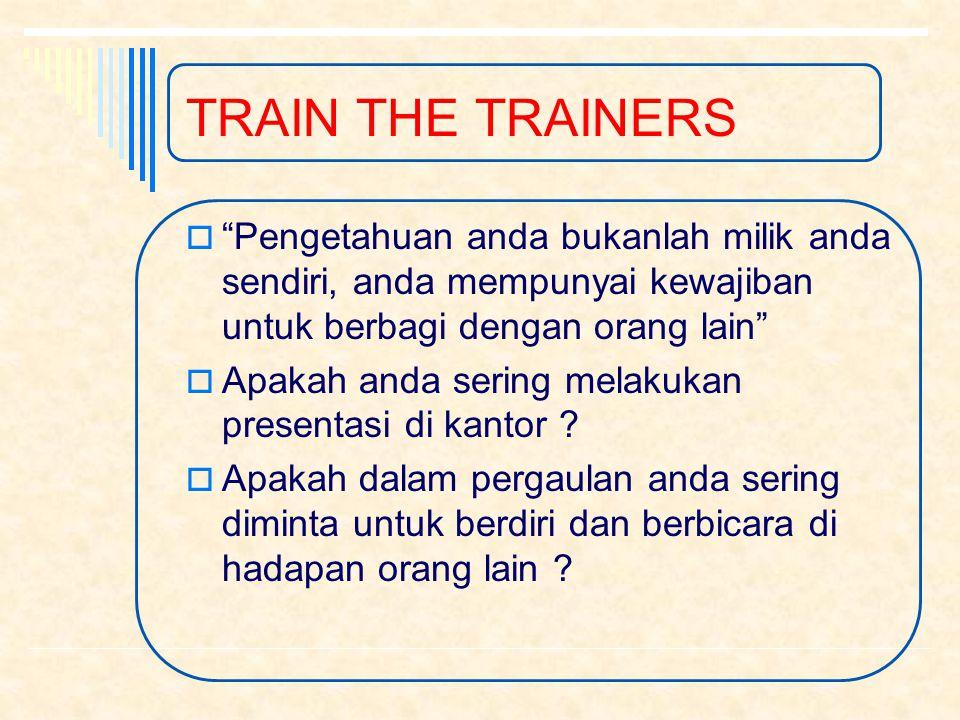 TRAIN THE TRAINERS Pengetahuan anda bukanlah milik anda sendiri, anda mempunyai kewajiban untuk berbagi dengan orang lain