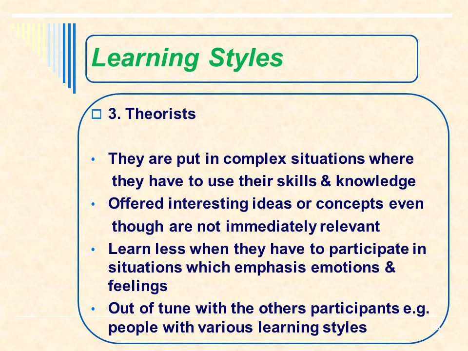 Learning Styles 3. Theorists They are put in complex situations where