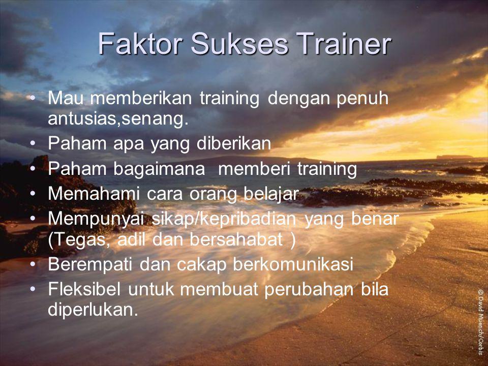 Faktor Sukses Trainer Mau memberikan training dengan penuh antusias,senang. Paham apa yang diberikan.