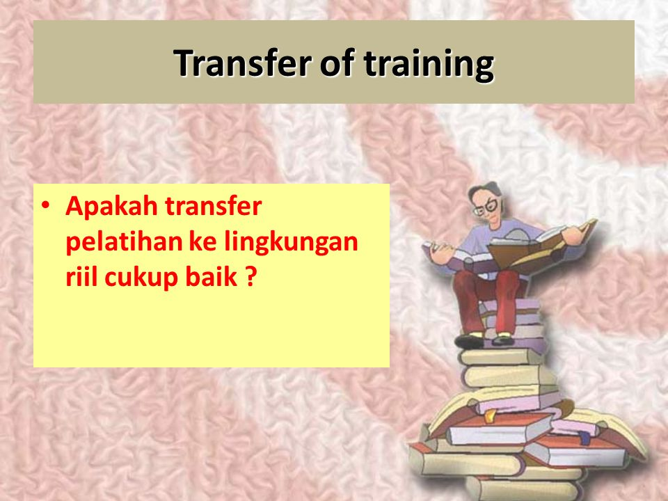 Transfer of training Apakah transfer pelatihan ke lingkungan riil cukup baik