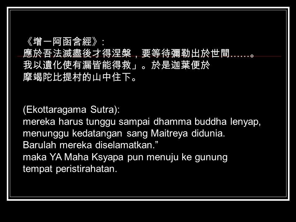 《增一阿函含經》: 應於吾法滅盡後才得涅槃,要等待彌勒出於世間……。 我以遺化使有漏皆能得救」。於是迦葉便於. 摩竭陀比提村的山中住下。 (Ekottaragama Sutra): mereka harus tunggu sampai dhamma buddha lenyap,