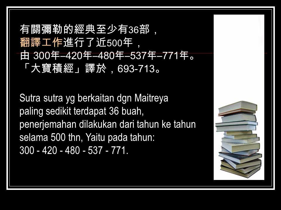 有關彌勒的經典至少有36部, 翻譯工作進行了近500年, 由 300年–420年–480年–537年–771年。 「大寶積經」譯於,693-713。 Sutra sutra yg berkaitan dgn Maitreya.