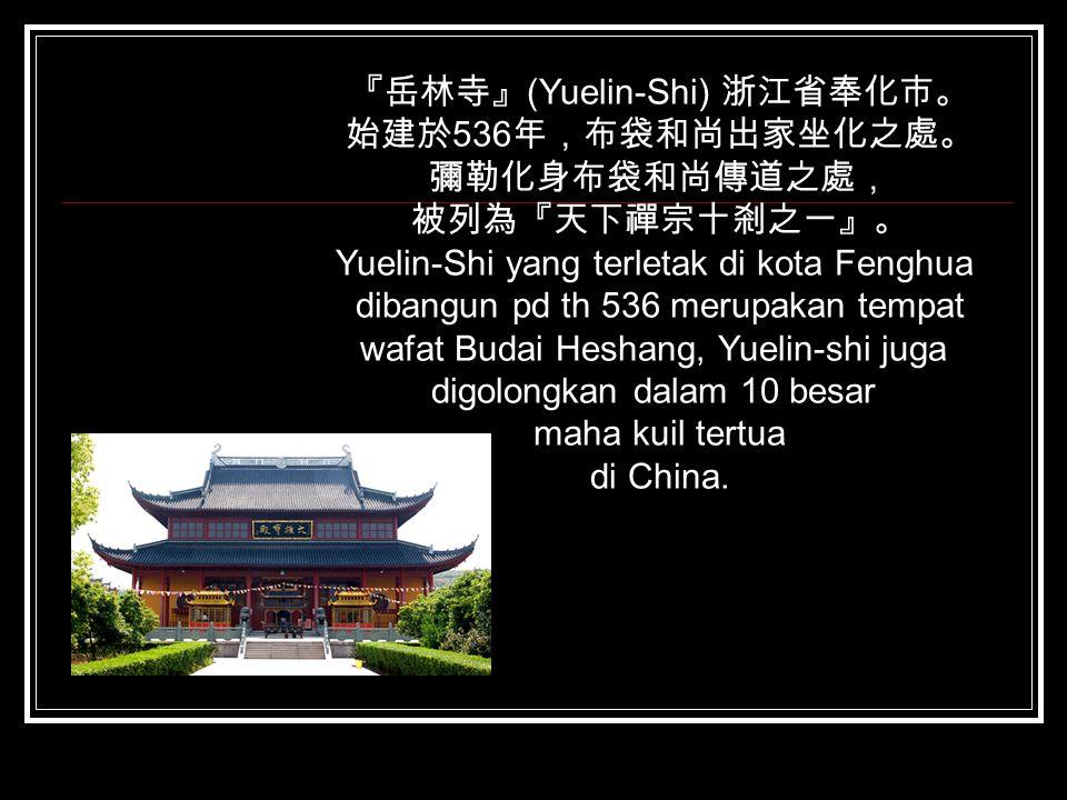 『岳林寺』(Yuelin-Shi) 浙江省奉化市。 始建於536年,布袋和尚出家坐化之處。 彌勒化身布袋和尚傳道之處,