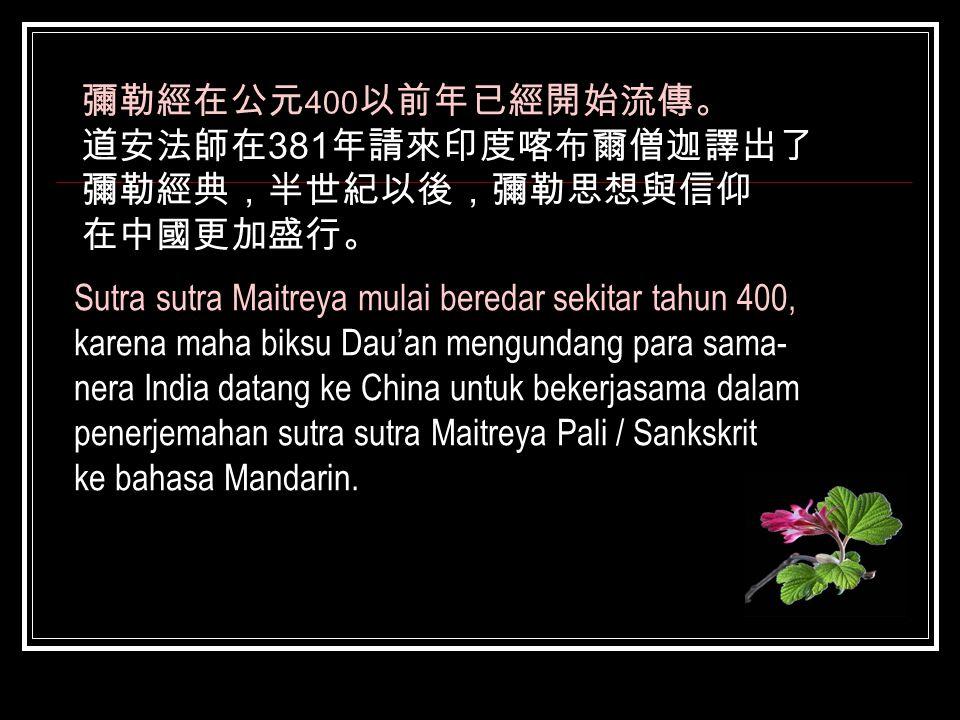 彌勒經在公元400以前年已經開始流傳。 道安法師在381年請來印度喀布爾僧迦譯出了. 彌勒經典,半世紀以後,彌勒思想與信仰. 在中國更加盛行。 Sutra sutra Maitreya mulai beredar sekitar tahun 400,