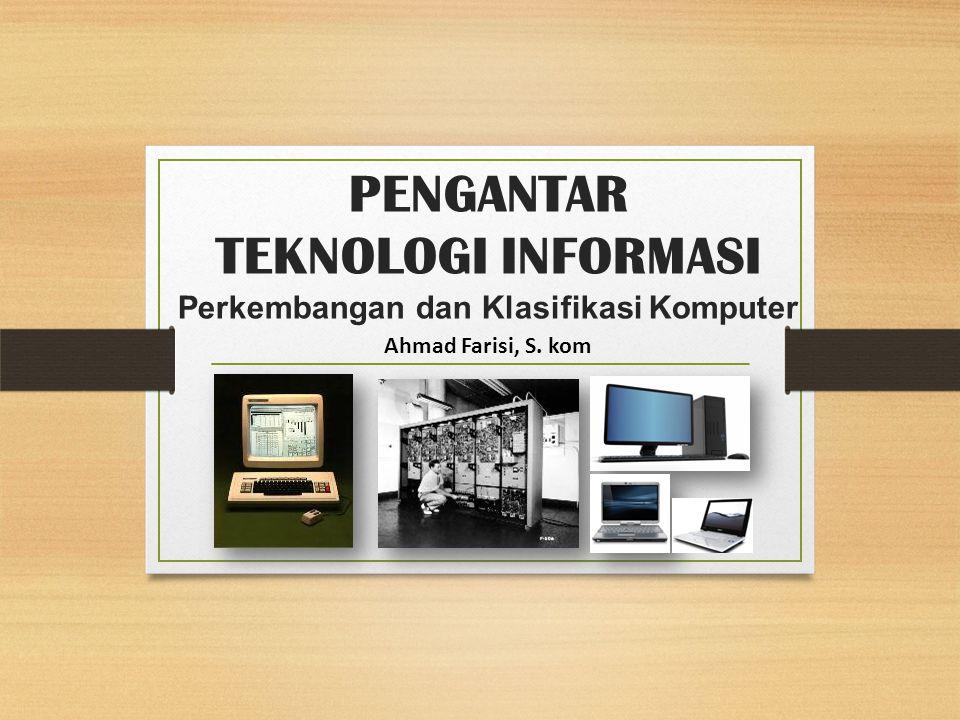 PENGANTAR TEKNOLOGI INFORMASI Perkembangan dan Klasifikasi Komputer