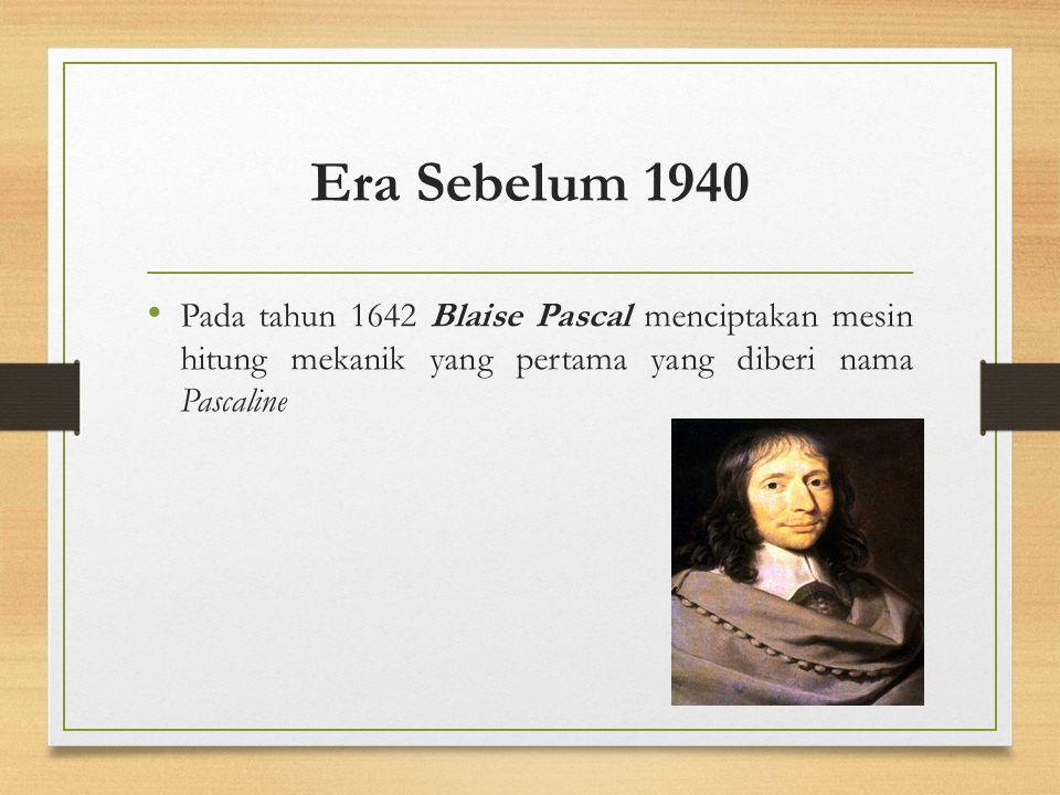 Era Sebelum 1940 Pada tahun 1642 Blaise Pascal menciptakan mesin hitung mekanik yang pertama yang diberi nama Pascaline.